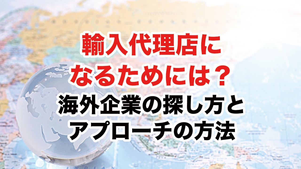 【動画】輸入代理店になるためには?海外企業の探し方とアプローチの方法