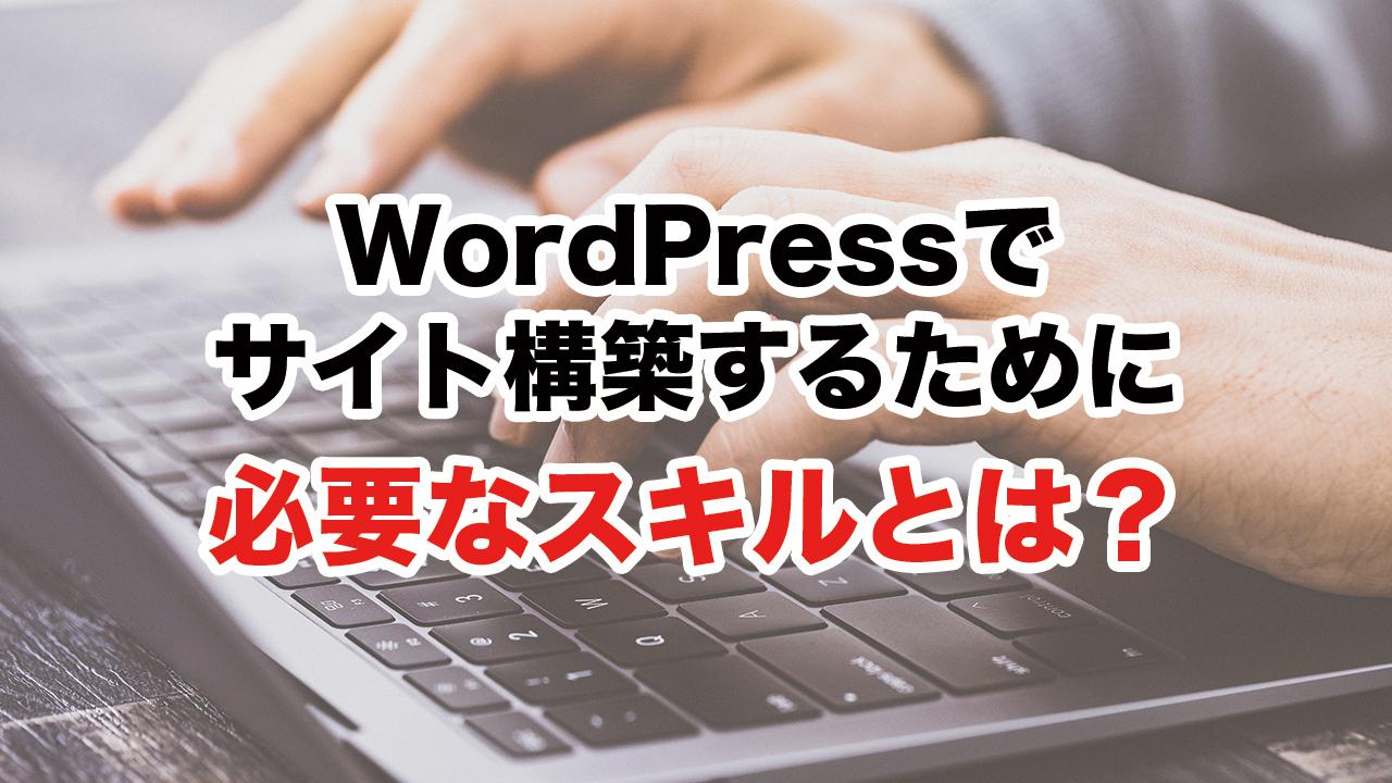 【動画】WordPressでサイト構築するために必要なスキルとは?
